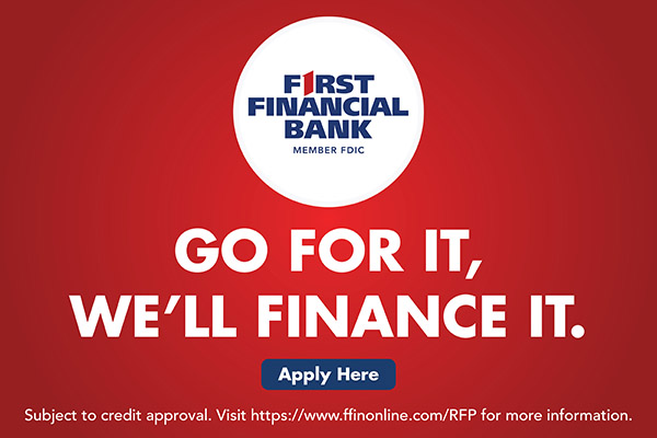 First Financial Bank. Go for it, we'll finance it. Apply Here